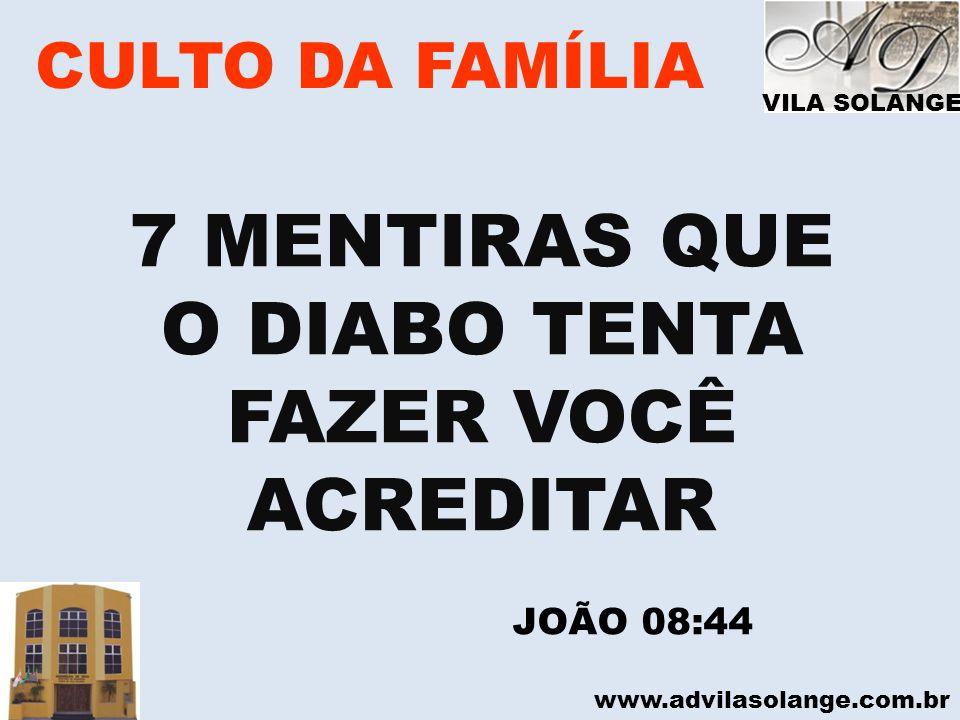 www.advilasolange.com.br CULTO DA FAMÍLIA 7 MENTIRAS QUE O DIABO TENTA FAZER VOCÊ ACREDITAR JOÃO 08:44 VILA SOLANGE