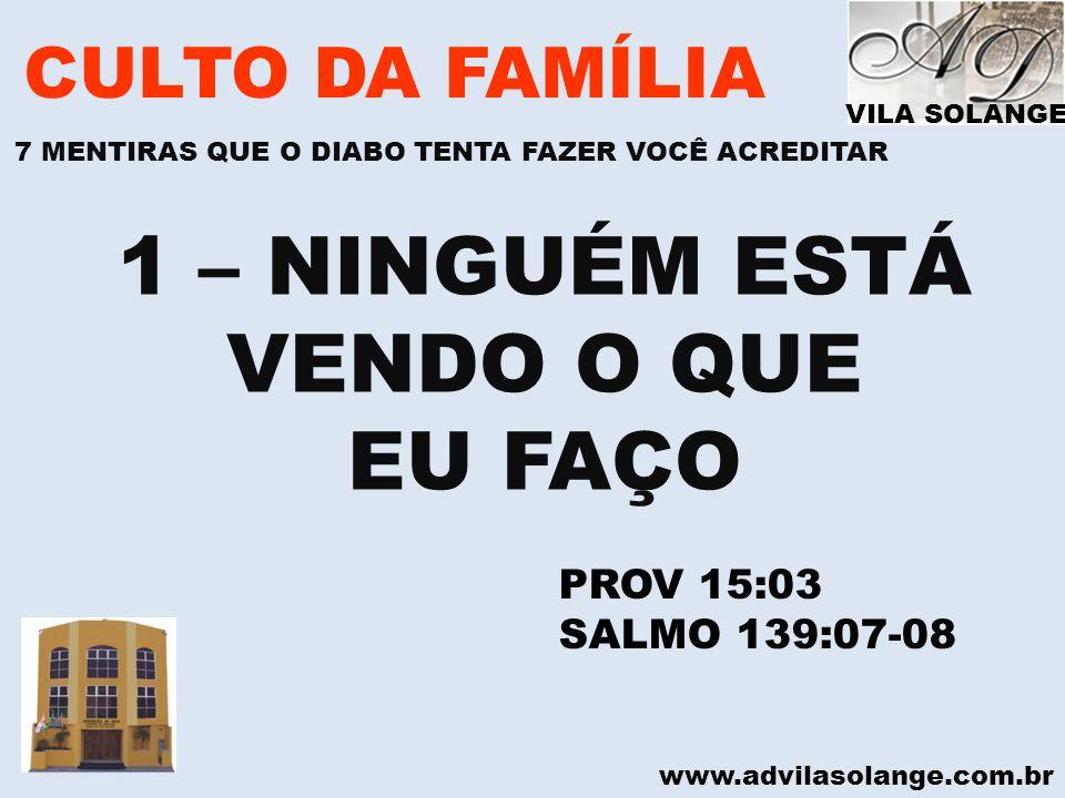 www.advilasolange.com.br CULTO DA FAMÍLIA 1 – NINGUÉM ESTÁ VENDO O QUE EU FAÇO PROV 15:03 SALMO 139:07-08 VILA SOLANGE 7 MENTIRAS QUE O DIABO TENTA FA