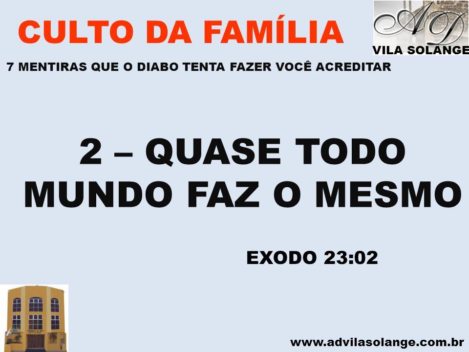 www.advilasolange.com.br CULTO DA FAMÍLIA 2 – QUASE TODO MUNDO FAZ O MESMO EXODO 23:02 VILA SOLANGE 7 MENTIRAS QUE O DIABO TENTA FAZER VOCÊ ACREDITAR