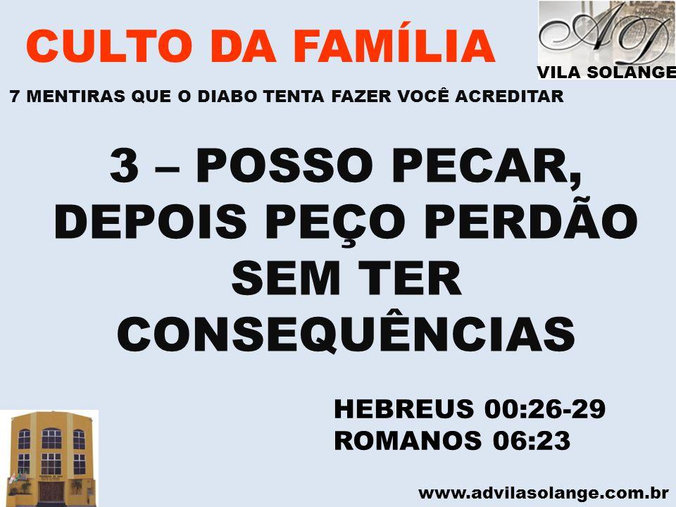 www.advilasolange.com.br CULTO DA FAMÍLIA 3 – POSSO PECAR, DEPOIS PEÇO PERDÃO SEM TER CONSEQUÊNCIAS HEBREUS 00:26-29 ROMANOS 06:23 VILA SOLANGE 7 MENT