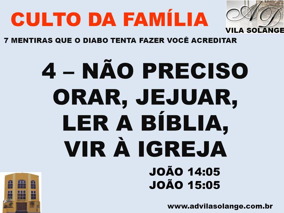 www.advilasolange.com.br CULTO DA FAMÍLIA 4 – NÃO PRECISO ORAR, JEJUAR, LER A BÍBLIA, VIR À IGREJA JOÃO 14:05 JOÃO 15:05 VILA SOLANGE 7 MENTIRAS QUE O