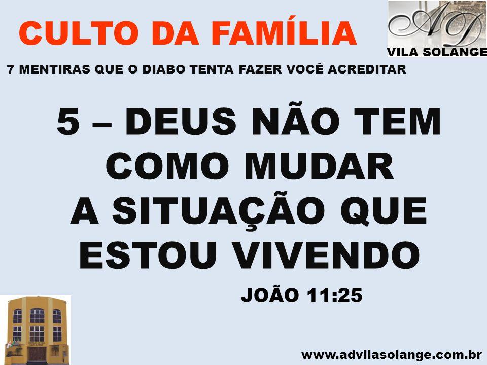 www.advilasolange.com.br CULTO DA FAMÍLIA 5 – DEUS NÃO TEM COMO MUDAR A SITUAÇÃO QUE ESTOU VIVENDO JOÃO 11:25 VILA SOLANGE 7 MENTIRAS QUE O DIABO TENT