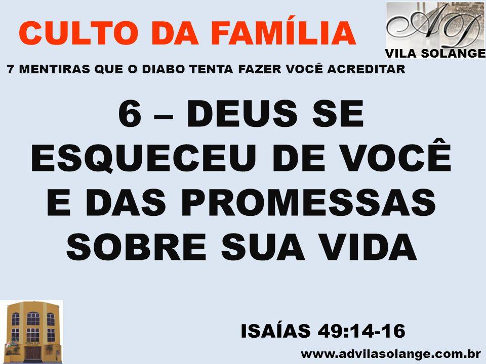 www.advilasolange.com.br CULTO DA FAMÍLIA 6 – DEUS SE ESQUECEU DE VOCÊ E DAS PROMESSAS SOBRE SUA VIDA ISAÍAS 49:14-16 VILA SOLANGE 7 MENTIRAS QUE O DI
