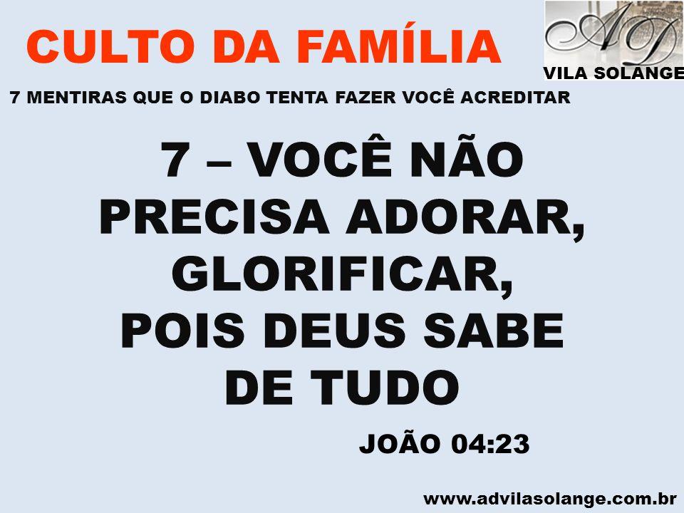 www.advilasolange.com.br CULTO DA FAMÍLIA 7 – VOCÊ NÃO PRECISA ADORAR, GLORIFICAR, POIS DEUS SABE DE TUDO JOÃO 04:23 VILA SOLANGE 7 MENTIRAS QUE O DIA