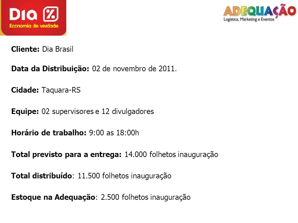 Cliente: Dia Brasil Data da Distribuição: 02 de novembro de 2011. Cidade: Taquara-RS Equipe: 02 supervisores e 12 divulgadores Horário de trabalho: 9: