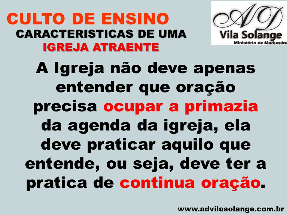 VILA SOLANGE www.advilasolange.com.br CULTO DE ENSINO CARACTERISTICAS DE UMA IGREJA ATRAENTE A Igreja não deve apenas entender que oração precisa ocup