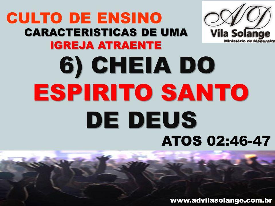 VILA SOLANGE www.advilasolange.com.br CULTO DE ENSINO 6) CHEIA DO ESPIRITO SANTO DE DEUS CARACTERISTICAS DE UMA IGREJA ATRAENTE ATOS 02:46-47
