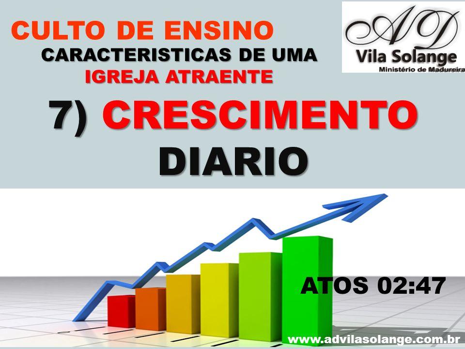 VILA SOLANGE www.advilasolange.com.br CULTO DE ENSINO 7) CRESCIMENTO DIARIO CARACTERISTICAS DE UMA IGREJA ATRAENTE ATOS 02:47