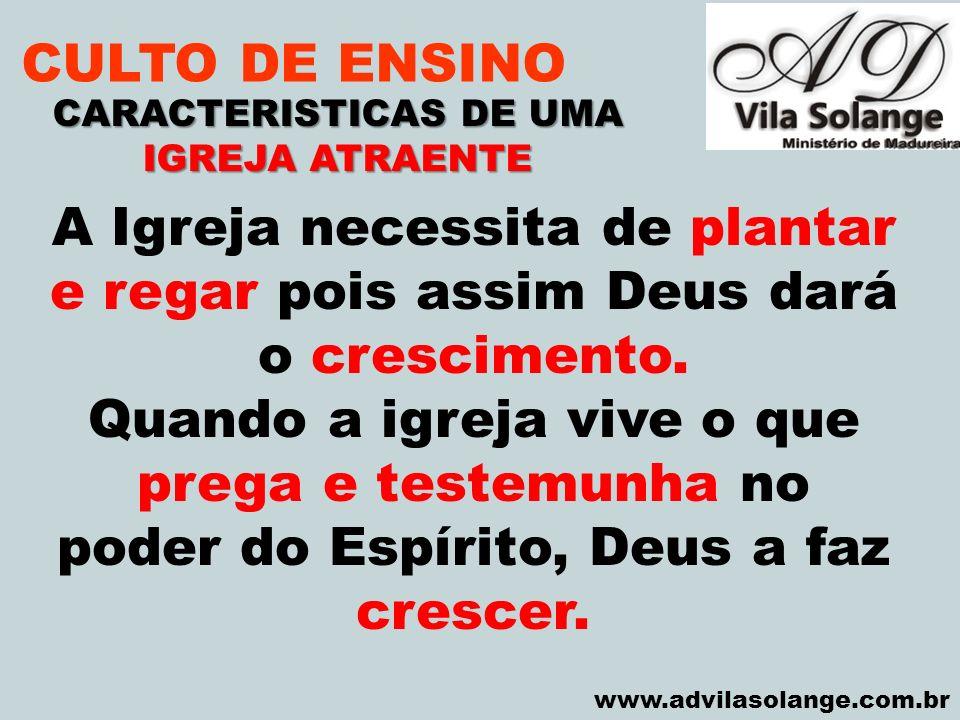 VILA SOLANGE www.advilasolange.com.br CULTO DE ENSINO CARACTERISTICAS DE UMA IGREJA ATRAENTE A Igreja necessita de plantar e regar pois assim Deus dar