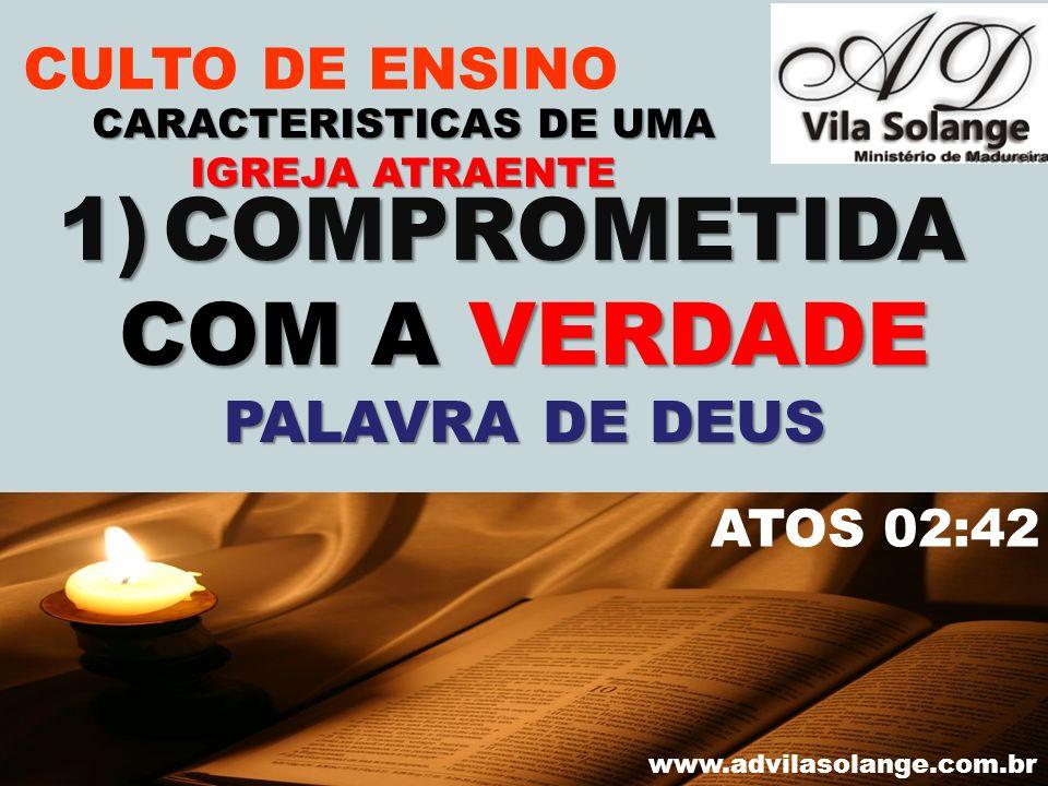 VILA SOLANGE www.advilasolange.com.br CULTO DE ENSINO 1)COMPROMETIDA COM A VERDADE PALAVRA DE DEUS CARACTERISTICAS DE UMA IGREJA ATRAENTE ATOS 02:42