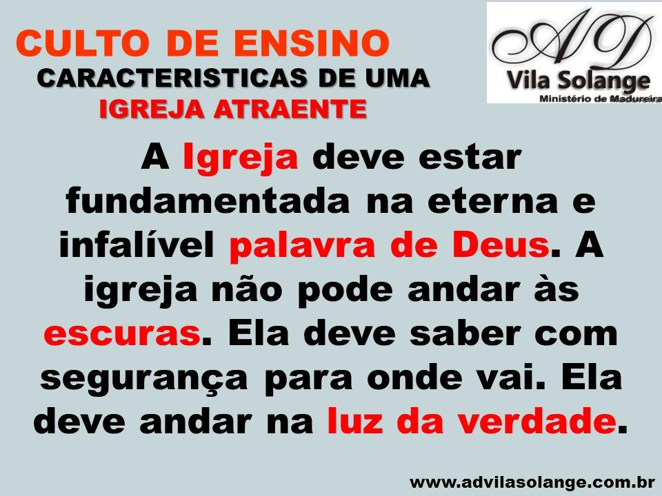 VILA SOLANGE www.advilasolange.com.br CULTO DE ENSINO CARACTERISTICAS DE UMA IGREJA ATRAENTE A Igreja deve estar fundamentada na eterna e infalível pa