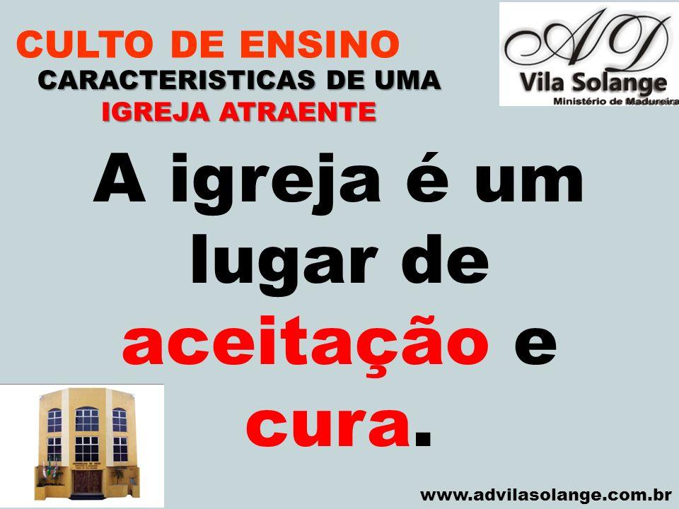 VILA SOLANGE www.advilasolange.com.br CULTO DE ENSINO CARACTERISTICAS DE UMA IGREJA ATRAENTE A igreja é um lugar de aceitação e cura.