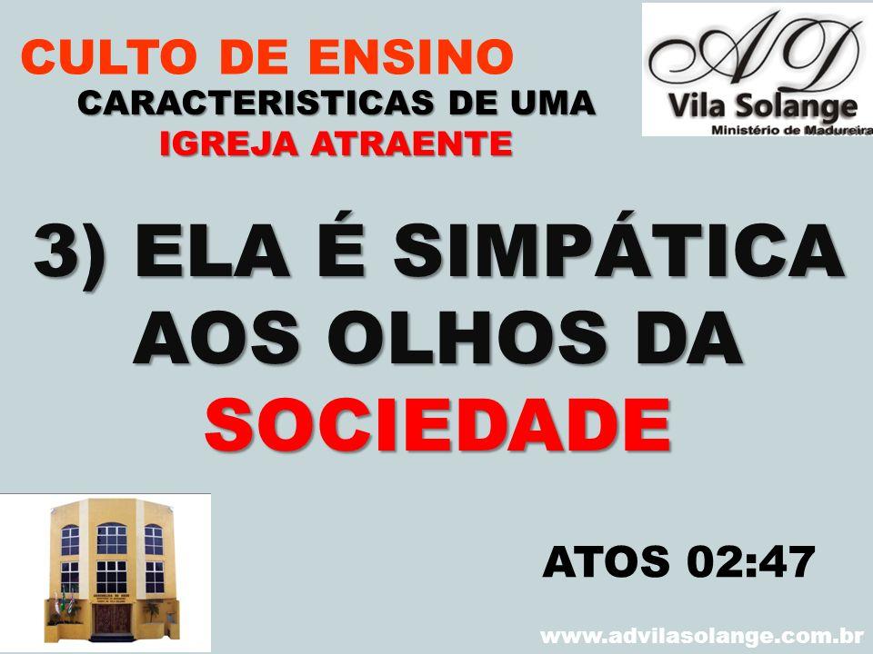 VILA SOLANGE www.advilasolange.com.br CULTO DE ENSINO 3) ELA É SIMPÁTICA AOS OLHOS DA SOCIEDADE CARACTERISTICAS DE UMA IGREJA ATRAENTE ATOS 02:47