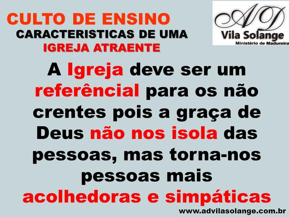 VILA SOLANGE www.advilasolange.com.br CULTO DE ENSINO CARACTERISTICAS DE UMA IGREJA ATRAENTE A Igreja deve ser um referêncial para os não crentes pois
