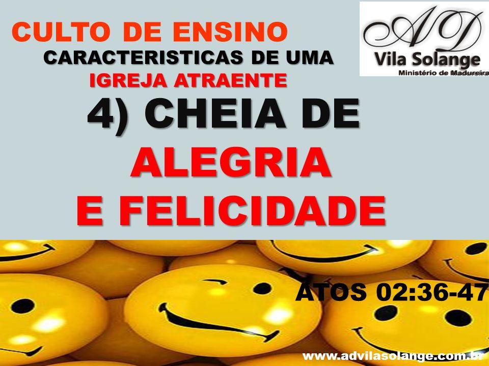VILA SOLANGE www.advilasolange.com.br CULTO DE ENSINO 4) CHEIA DE ALEGRIA E FELICIDADE CARACTERISTICAS DE UMA IGREJA ATRAENTE ATOS 02:36-47