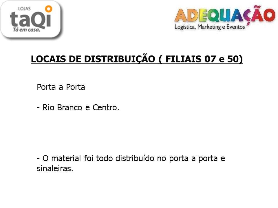 LOCAIS DE DISTRIBUIÇÃO ( FILIAIS 07 e 50) Porta a Porta - Rio Branco e Centro. - O material foi todo distribuído no porta a porta e sinaleiras.