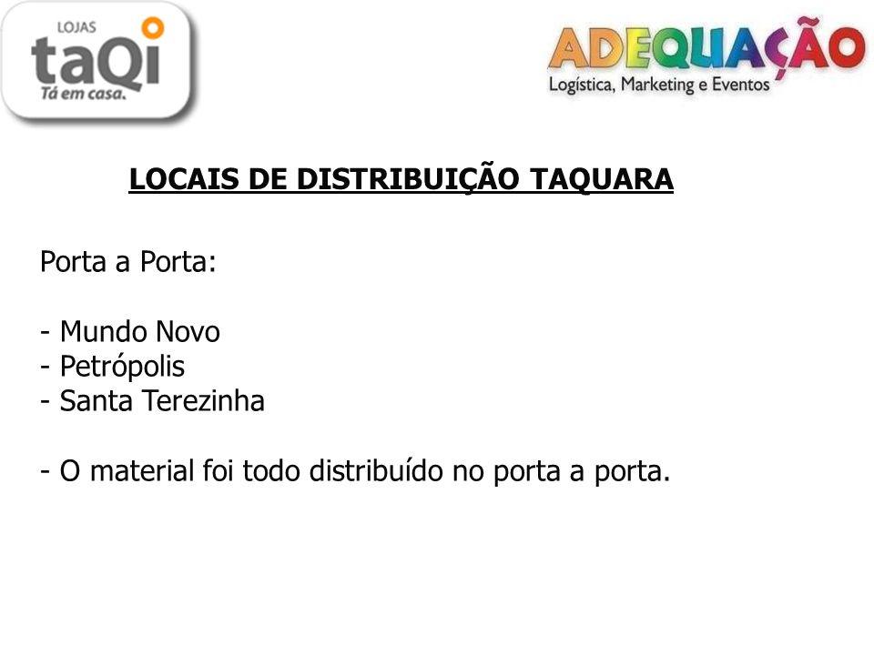 LOCAIS DE DISTRIBUIÇÃO TAQUARA Porta a Porta: - Mundo Novo - Petrópolis - Santa Terezinha - O material foi todo distribuído no porta a porta.