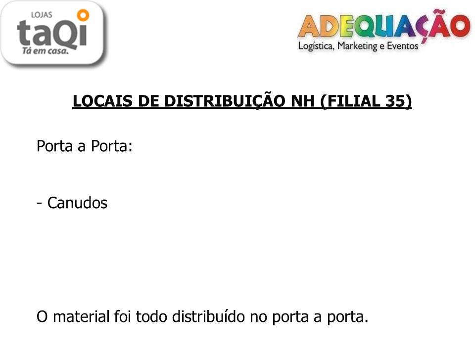 LOCAIS DE DISTRIBUIÇÃO NH (FILIAL 35) Porta a Porta: - Canudos O material foi todo distribuído no porta a porta.