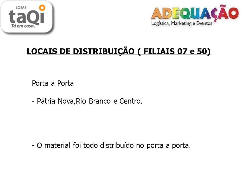 LOCAIS DE DISTRIBUIÇÃO ( FILIAIS 07 e 50) Porta a Porta - Pátria Nova,Rio Branco e Centro.