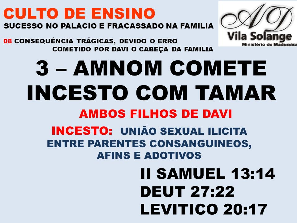 CULTO DE ENSINO 3 – AMNOM COMETE INCESTO COM TAMAR SUCESSO NO PALACIO E FRACASSADO NA FAMILIA II SAMUEL 13:14 DEUT 27:22 LEVITICO 20:17 08 CONSEQUÊNCIA TRÁGICAS, DEVIDO O ERRO COMETIDO POR DAVI O CABEÇA DA FAMILIA INCESTO: UNIÃO SEXUAL ILICITA ENTRE PARENTES CONSANGUINEOS, AFINS E ADOTIVOS AMBOS FILHOS DE DAVI