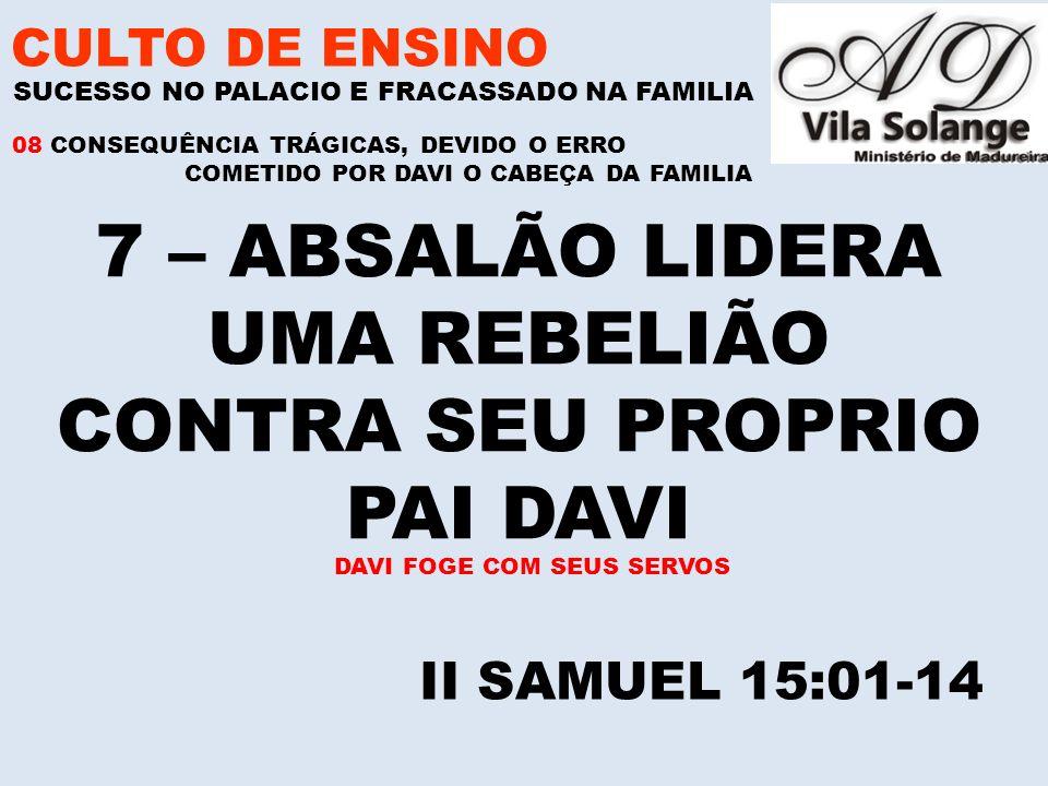 CULTO DE ENSINO 7 – ABSALÃO LIDERA UMA REBELIÃO CONTRA SEU PROPRIO PAI DAVI SUCESSO NO PALACIO E FRACASSADO NA FAMILIA II SAMUEL 15:01-14 08 CONSEQUÊNCIA TRÁGICAS, DEVIDO O ERRO COMETIDO POR DAVI O CABEÇA DA FAMILIA DAVI FOGE COM SEUS SERVOS