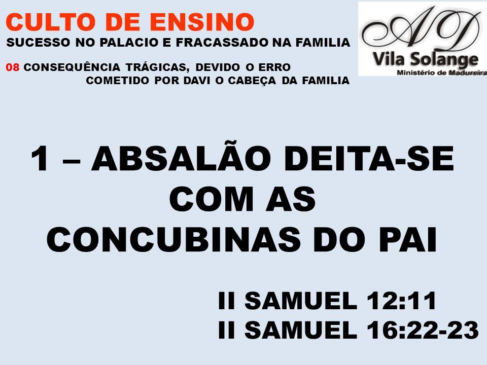 CULTO DE ENSINO 1 – ABSALÃO DEITA-SE COM AS CONCUBINAS DO PAI SUCESSO NO PALACIO E FRACASSADO NA FAMILIA II SAMUEL 12:11 II SAMUEL 16:22-23 08 CONSEQUÊNCIA TRÁGICAS, DEVIDO O ERRO COMETIDO POR DAVI O CABEÇA DA FAMILIA