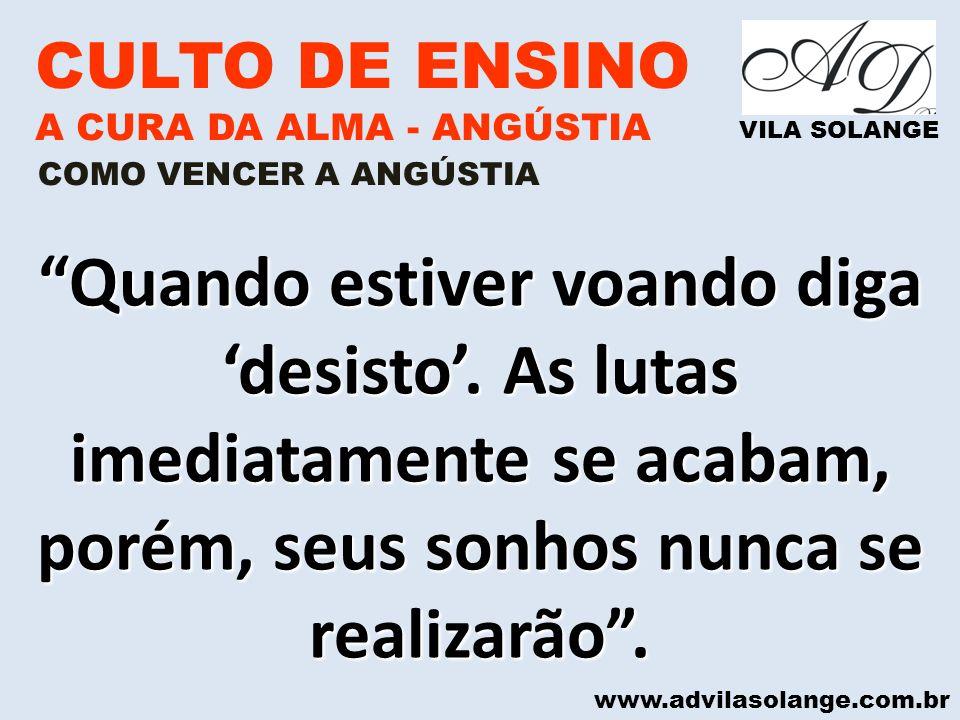 www.advilasolange.com.br CULTO DE ENSINO A CURA DA ALMA - ANGÚSTIA VILA SOLANGE Quando estiver voando diga desisto. As lutas imediatamente se acabam,