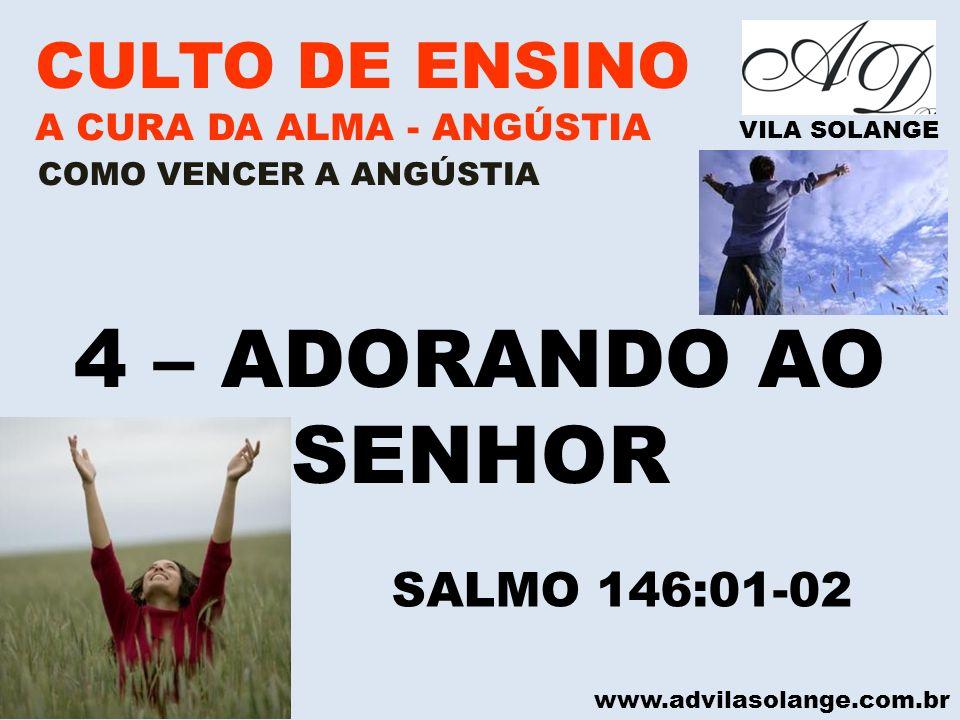 www.advilasolange.com.br CULTO DE ENSINO A CURA DA ALMA - ANGÚSTIA VILA SOLANGE 4 – ADORANDO AO SENHOR COMO VENCER A ANGÚSTIA SALMO 146:01-02