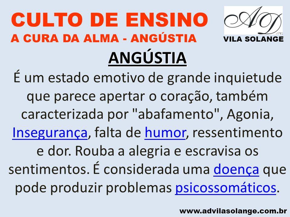 www.advilasolange.com.br CULTO DE ENSINO A CURA DA ALMA - ANGÚSTIA VILA SOLANGE ANGÚSTIA A Angústia é também uma emoção que precede algo (um acontecimento, uma ocasião, circunstância), também pode-se chegar a angústia através de lembranças traumáticas.