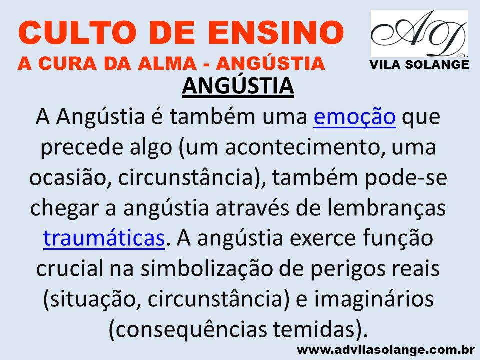 www.advilasolange.com.br CULTO DE ENSINO A CURA DA ALMA - ANGÚSTIA VILA SOLANGE ANGÚSTIA A Angústia é também uma emoção que precede algo (um acontecim