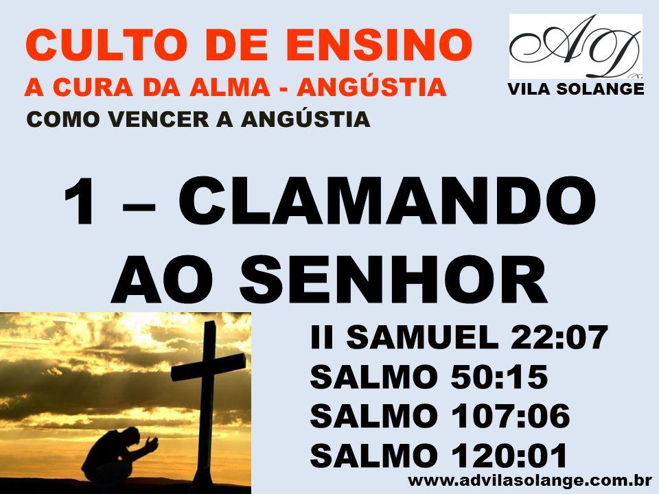www.advilasolange.com.br CULTO DE ENSINO A CURA DA ALMA - ANGÚSTIA VILA SOLANGE 2 – LEMBRANDO, MEDITANDO E FALANDO DAS COISAS QUE DEUS JÁ FEZ POR VOCÊ COMO VENCER A ANGÚSTIA SALMO 77:11 - 12 SALMO 119:50