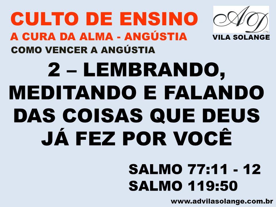 www.advilasolange.com.br CULTO DE ENSINO A CURA DA ALMA - ANGÚSTIA VILA SOLANGE 2 – LEMBRANDO, MEDITANDO E FALANDO DAS COISAS QUE DEUS JÁ FEZ POR VOCÊ