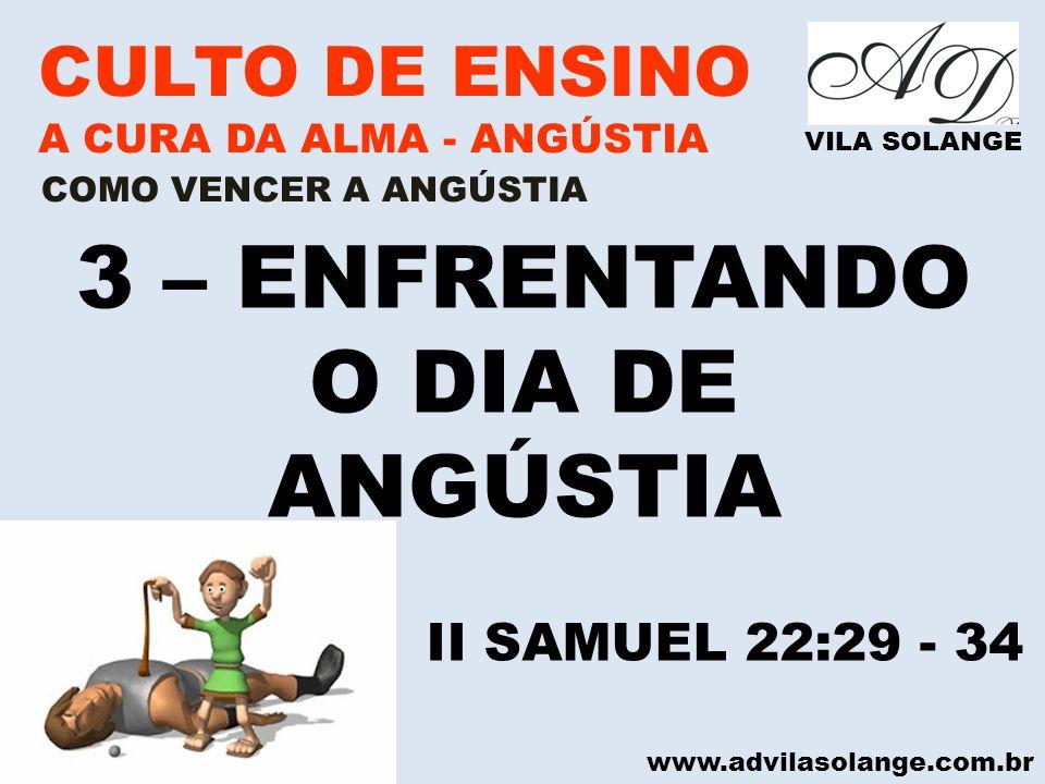 www.advilasolange.com.br CULTO DE ENSINO A CURA DA ALMA - ANGÚSTIA VILA SOLANGE 3 – ENFRENTANDO O DIA DE ANGÚSTIA COMO VENCER A ANGÚSTIA II SAMUEL 22: