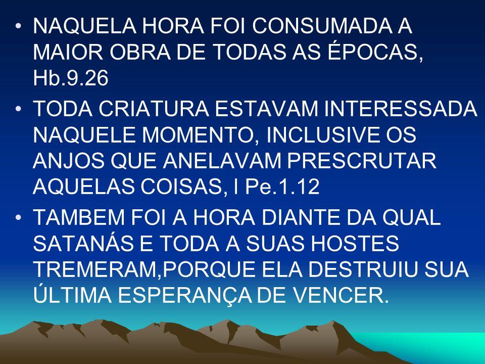 NAQUELA HORA FOI CONSUMADA A MAIOR OBRA DE TODAS AS ÉPOCAS, Hb.9.26 TODA CRIATURA ESTAVAM INTERESSADA NAQUELE MOMENTO, INCLUSIVE OS ANJOS QUE ANELAVAM