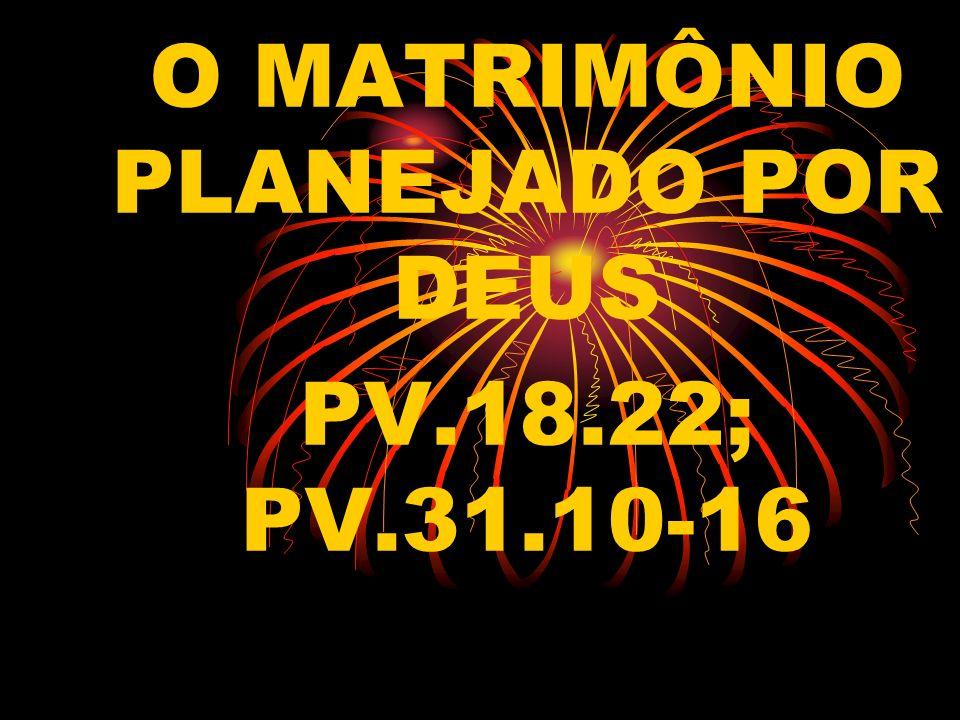 O MATRIMÔNIO PLANEJADO POR DEUS PV.18.22; PV.31.10-16