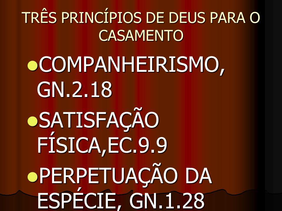 TRÊS PRINCÍPIOS DE DEUS PARA O CASAMENTO COMPANHEIRISMO, GN.2.18 COMPANHEIRISMO, GN.2.18 SATISFAÇÃO FÍSICA,EC.9.9 SATISFAÇÃO FÍSICA,EC.9.9 PERPETUAÇÃO