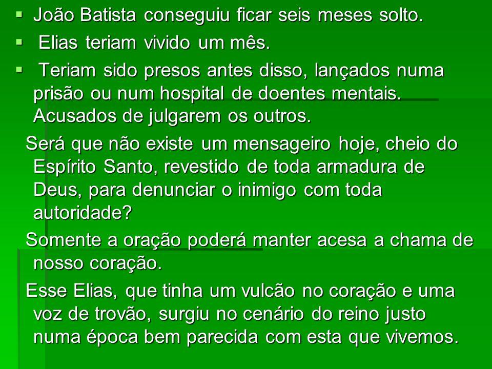 João Batista conseguiu ficar seis meses solto. João Batista conseguiu ficar seis meses solto. Elias teriam vivido um mês. Elias teriam vivido um mês.