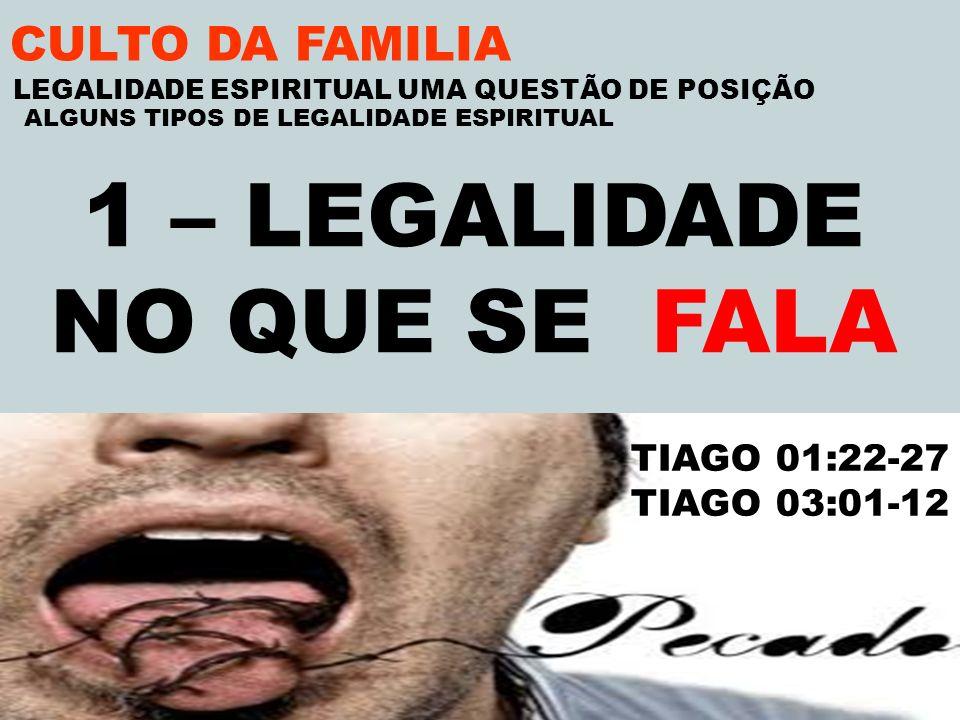 CULTO DA FAMILIA 1 – LEGALIDADE NO QUE SE FALA TIAGO 01:22-27 TIAGO 03:01-12 LEGALIDADE ESPIRITUAL UMA QUESTÃO DE POSIÇÃO ALGUNS TIPOS DE LEGALIDADE E