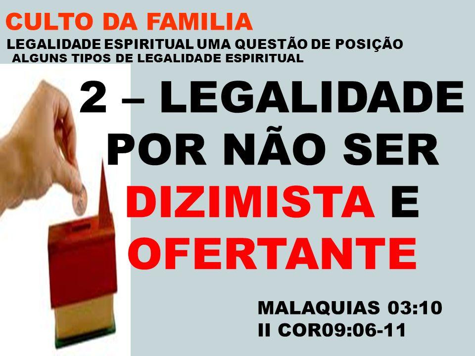 CULTO DA FAMILIA 2 – LEGALIDADE POR NÃO SER DIZIMISTA E OFERTANTE MALAQUIAS 03:10 II COR09:06-11 LEGALIDADE ESPIRITUAL UMA QUESTÃO DE POSIÇÃO ALGUNS T