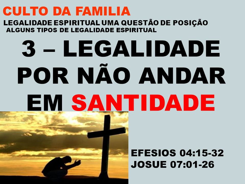 CULTO DA FAMILIA 3 – LEGALIDADE POR NÃO ANDAR EM SANTIDADE EFESIOS 04:15-32 JOSUE 07:01-26 LEGALIDADE ESPIRITUAL UMA QUESTÃO DE POSIÇÃO ALGUNS TIPOS D