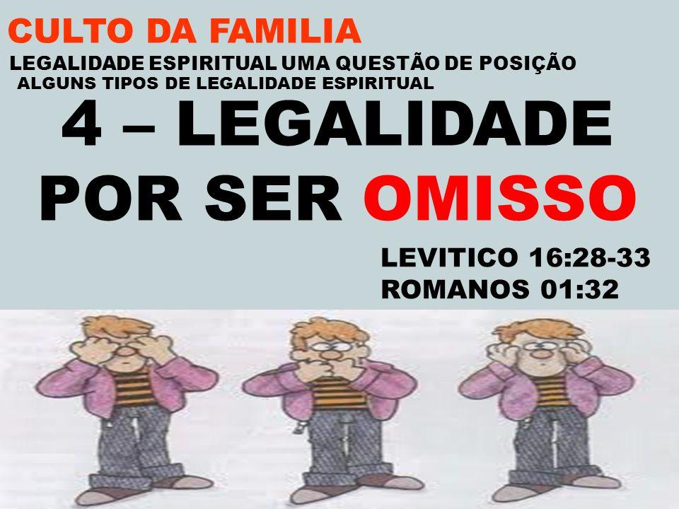 CULTO DA FAMILIA 4 – LEGALIDADE POR SER OMISSO LEVITICO 16:28-33 ROMANOS 01:32 LEGALIDADE ESPIRITUAL UMA QUESTÃO DE POSIÇÃO ALGUNS TIPOS DE LEGALIDADE