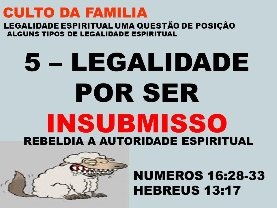 CULTO DA FAMILIA 5 – LEGALIDADE POR SER INSUBMISSO REBELDIA A AUTORIDADE ESPIRITUAL LEGALIDADE ESPIRITUAL UMA QUESTÃO DE POSIÇÃO ALGUNS TIPOS DE LEGAL