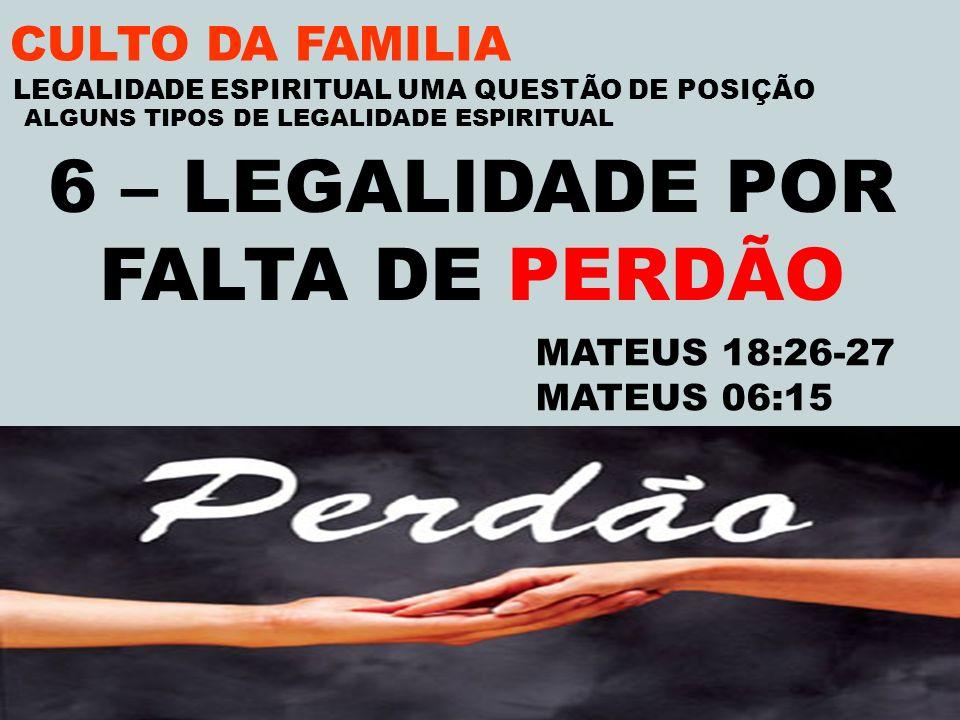 CULTO DA FAMILIA 6 – LEGALIDADE POR FALTA DE PERDÃO MATEUS 18:26-27 MATEUS 06:15 LEGALIDADE ESPIRITUAL UMA QUESTÃO DE POSIÇÃO ALGUNS TIPOS DE LEGALIDA