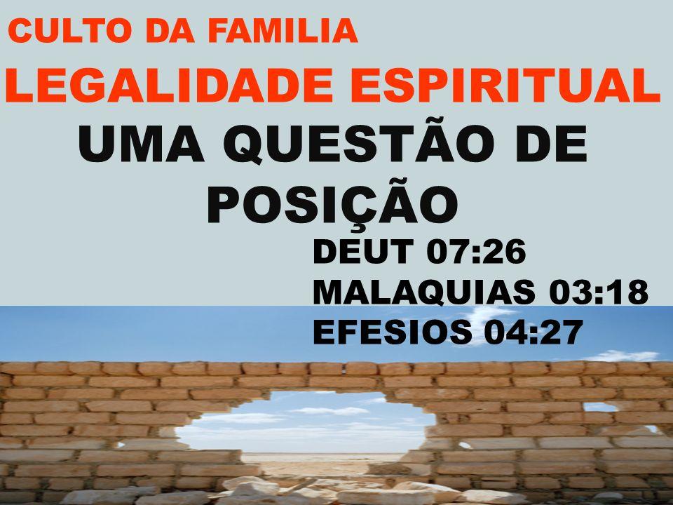 CULTO DA FAMILIA LEGALIDADE ESPIRITUAL UMA QUESTÃO DE POSIÇÃO DEUT 07:26 MALAQUIAS 03:18 EFESIOS 04:27
