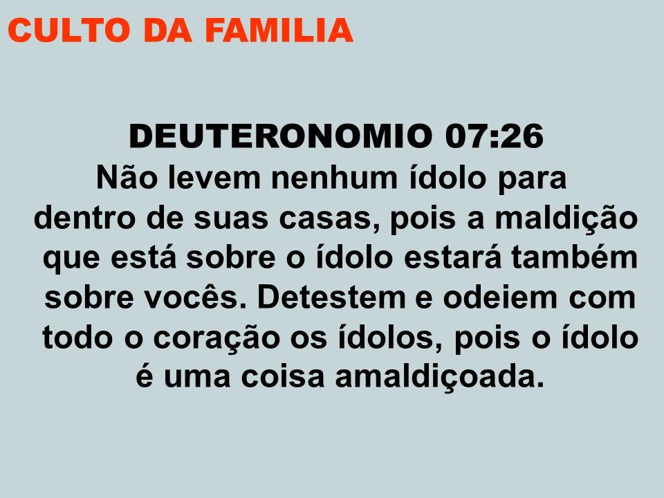 CULTO DA FAMILIA DEUTERONOMIO 07:26 Não levem nenhum ídolo para dentro de suas casas, pois a maldição que está sobre o ídolo estará também sobre vocês