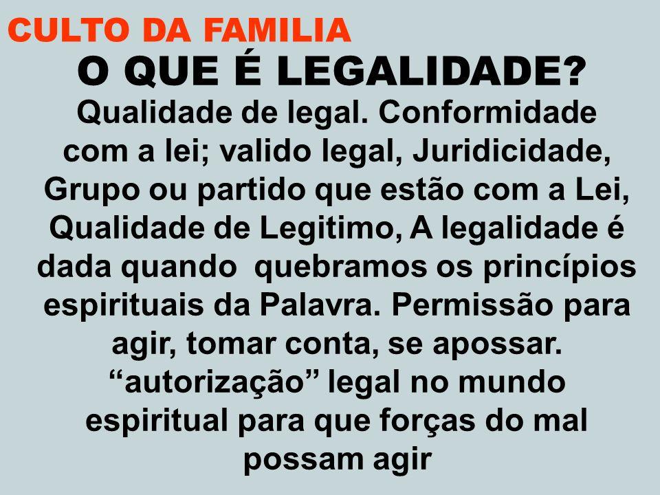CULTO DA FAMILIA O QUE É LEGALIDADE? Qualidade de legal. Conformidade com a lei; valido legal, Juridicidade, Grupo ou partido que estão com a Lei, Qua