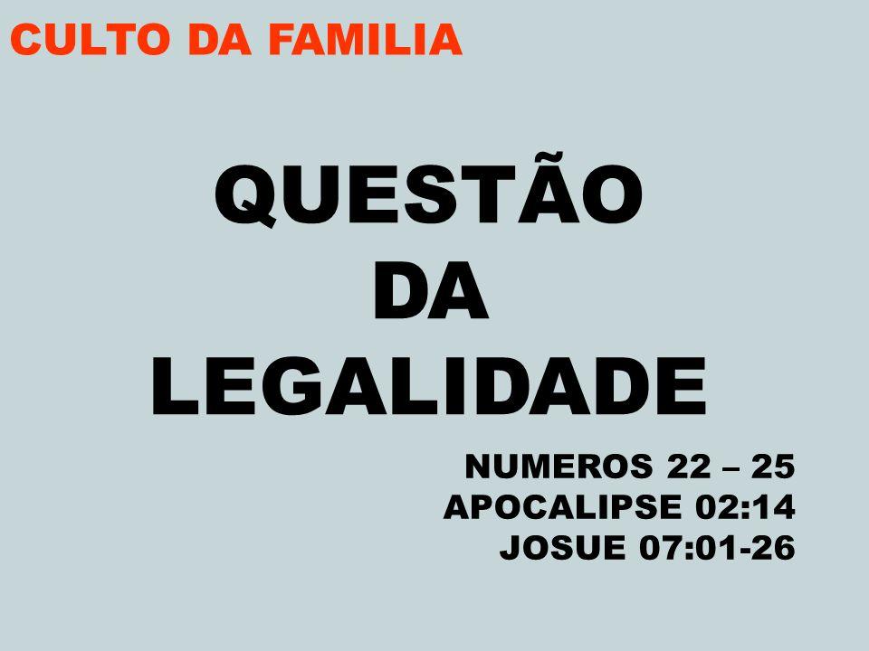CULTO DA FAMILIA QUESTÃO DA LEGALIDADE NUMEROS 22 – 25 APOCALIPSE 02:14 JOSUE 07:01-26