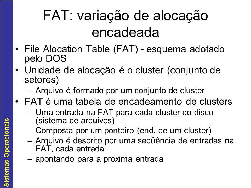 Sistemas Operacionais FAT: variação de alocação encadeada File Alocation Table (FAT) - esquema adotado pelo DOS Unidade de alocação é o cluster (conju