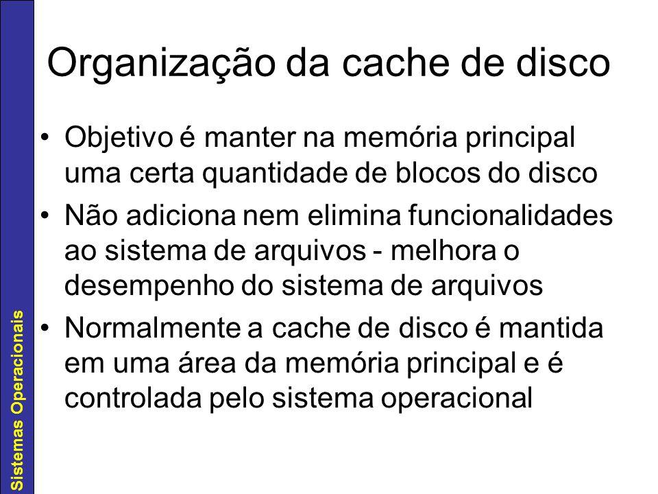 Sistemas Operacionais Organização da cache de disco Objetivo é manter na memória principal uma certa quantidade de blocos do disco Não adiciona nem el