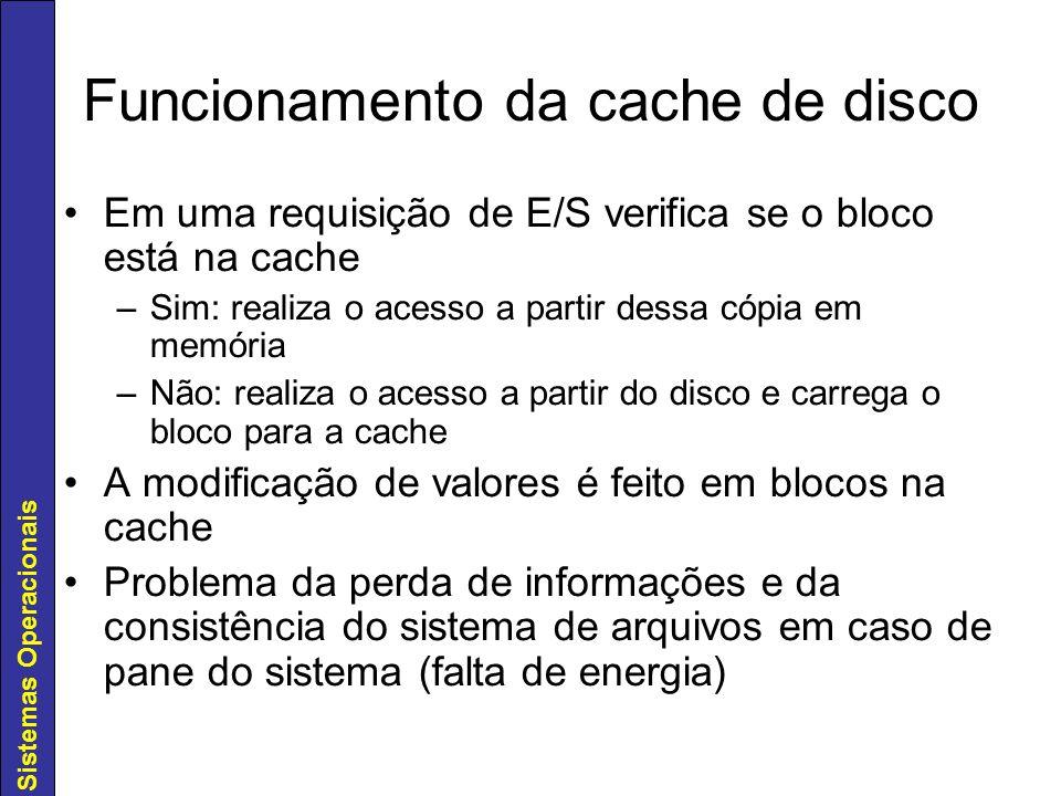 Sistemas Operacionais Funcionamento da cache de disco Em uma requisição de E/S verifica se o bloco está na cache –Sim: realiza o acesso a partir dessa